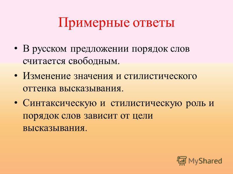 Примерные ответы В русском предложении порядок слов считается свободным. Изменение значения и стилистического оттенка высказывания. Синтаксическую и стилистическую роль и порядок слов зависит от цели высказывания.