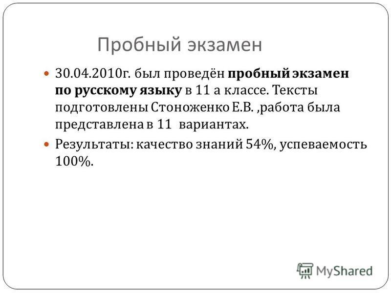 Пробный экзамен 30.04.2010 г. был проведён пробный экзамен по русскому языку в 11 а классе. Тексты подготовлены Стоноженко Е. В., работа была представлена в 11 вариантах. Результаты : качество знаний 54%, успеваемость 100%.