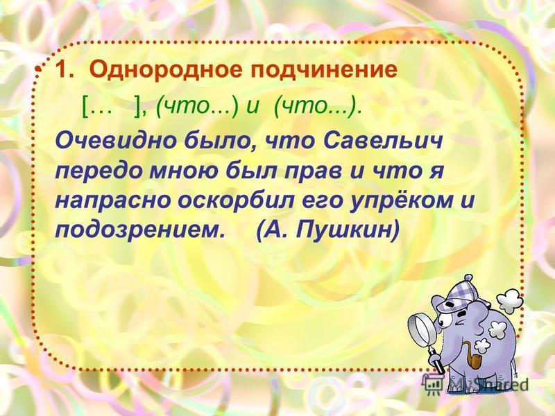 1. Однородное подчинение [… ], (что...) и (что...). Очевидно было, что Савельич передо мною был прав и что я напрасно оскорбил его упрёком и подозрением.(А. Пушкин)