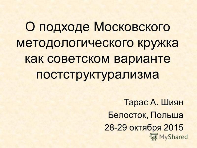О подходе Московского методологического кружка как советском варианте постструктурализма Тарас А. Шиян Белосток, Польша 28-29 октября 2015