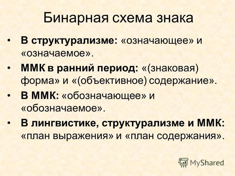 Бинарная схема знака В структурализме: «означающее» и «означаемое». ММК в ранний период: «(знаковая) форма» и «(объективное) содержание». В ММК: «обозначающее» и «обозначаемое». В лингвистике, структурализме и ММК: «план выражения» и «план содержания