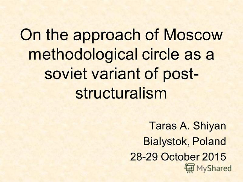 On the approach of Moscow methodological circle as a soviet variant of post- structuralism Taras A. Shiyan Bialystok, Poland 28-29 October 2015