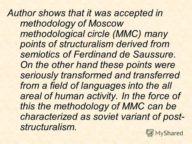 Author shows that it was accepted in methodology of Moscow methodological circle (MMC) many points of structuralism derived from semiotics of Ferdinand de Saussure. On the other hand these points were seriously transformed and transferred from a fiel