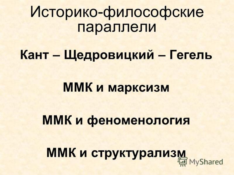 Историко-философские параллели Кант – Щедровицкий – Гегель ММК и марксизм ММК и феноменология ММК и структурализм