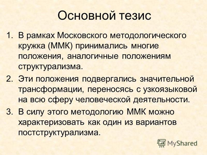 Основной тезис 1. В рамках Московского методологического кружка (ММК) принимались многие положения, аналогичные положениям структурализма. 2. Эти положения подвергались значительной трансформации, переносясь с узко языковой на всю сферу человеческой