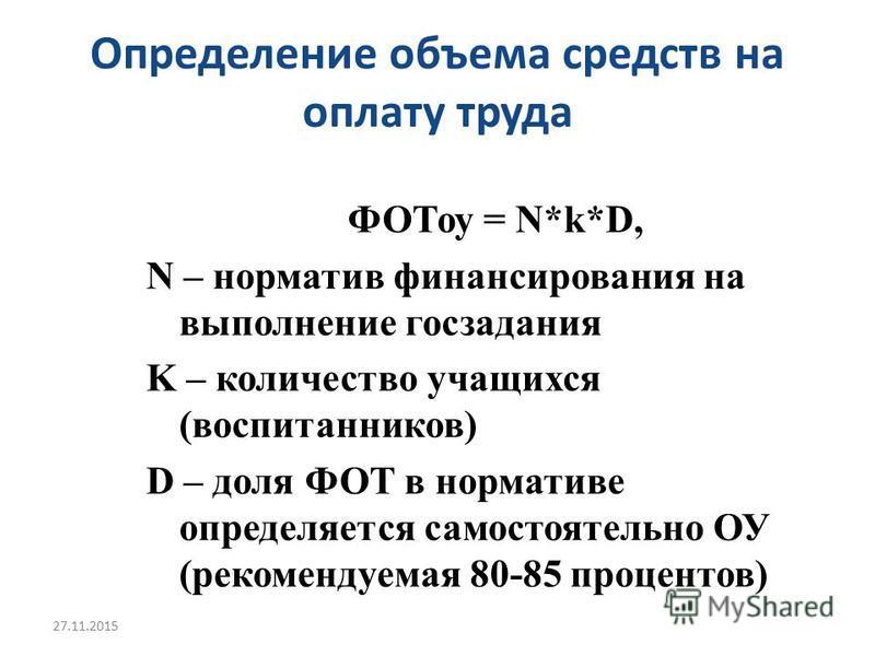 Определение объема средств на оплату труда ФОТоу = N*k*D, N – норматив финансирования на выполнение госзадания K – количество учащихся (воспитанников) D – доля ФОТ в нормативе определяется самостоятельно ОУ (рекомендуемая 80-85 процентов) 27.11.2015