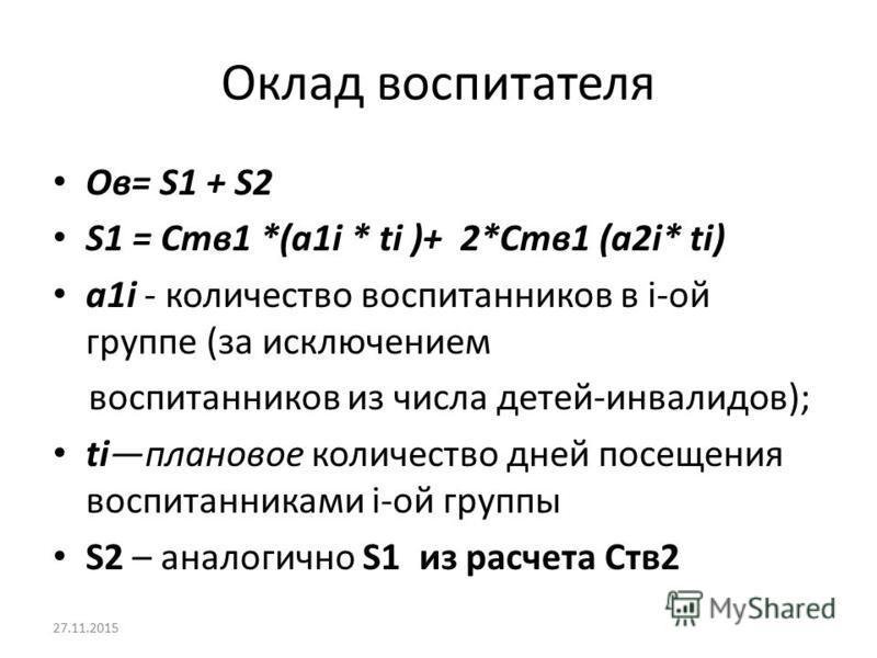 Оклад воспитателя Ов= S1 + S2 S1 = Ств 1 *(a1i * ti )+ 2*Ств 1 (a2i* ti) a1i - количество воспитанников в i-ой группе (за исключением воспитанников из числа детей-инвалидов); tiплановое количество дней посещения воспитанниками i-ой группы S2 – аналог
