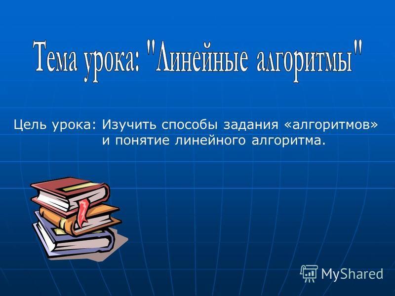 Цель урока: Изучить способы задания «алгоритмов» и понятие линейного алгоритма.