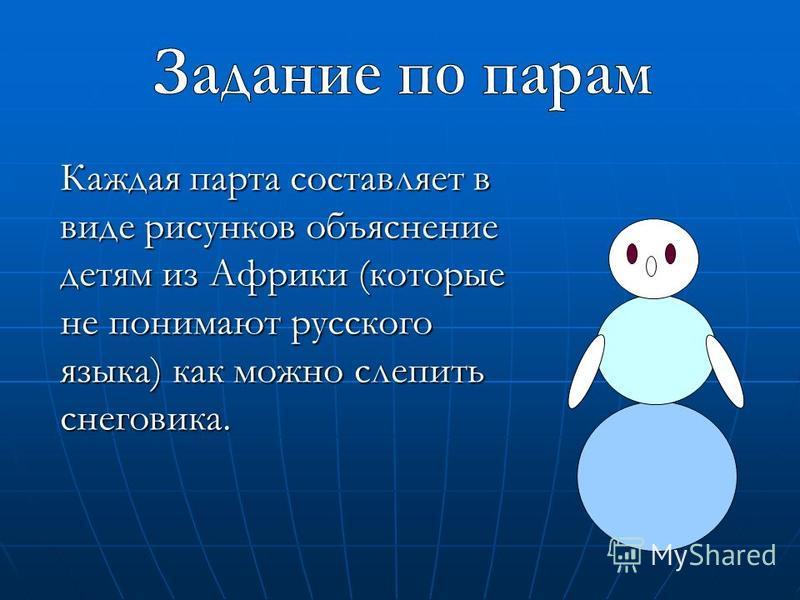Каждая парта составляет в виде рисунков объяснение детям из Африки (которые не понимают русского языка) как можно слепить снеговика.
