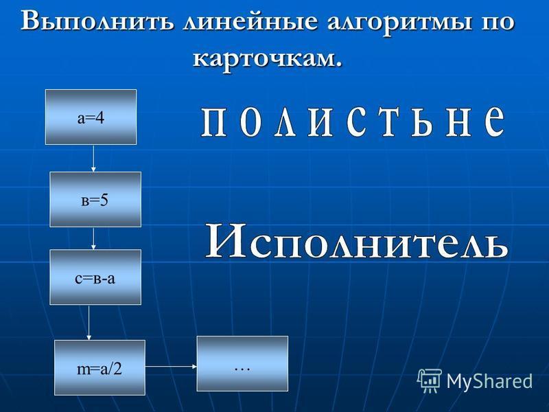 Выполнить линейные алгоритмы по карточкам. а=4 в=5 с=в-а … m=а/2