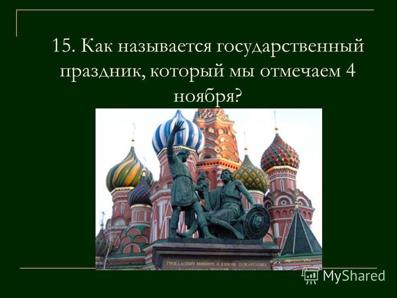 15. Как называется государственный праздник, который мы отмечаем 4 ноября?