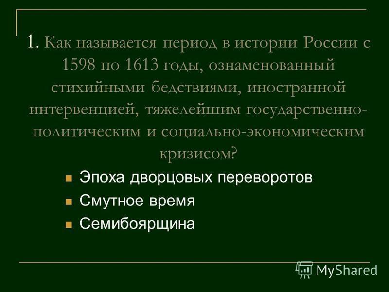 Эпоха дворцовых переворотов Смутное время Семибоярщина 1. Как называется период в истории России с 1598 по 1613 годы, ознаменованный стихийными бедствиями, иностранной интервенцией, тяжелейшим государственно- политическим и социально-экономическим кр