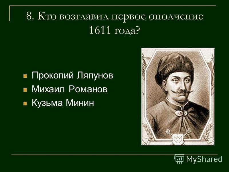 8. Кто возглавил первое ополчение 1611 года? Прокопий Ляпунов Михаил Романов Кузьма Минин