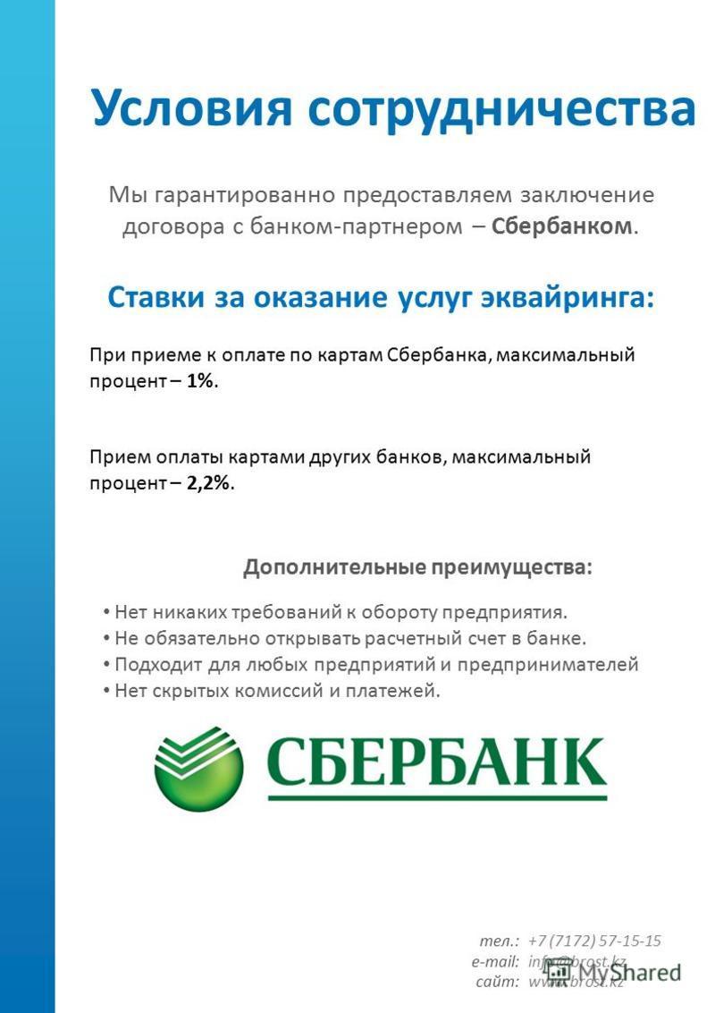 Условия сотрудничества Мы гарантированно предоставляем заключение договора с банком-партнером – Сбербанком. Ставки за оказание услуг эквайринга: Нет никаких требований к обороту предприятия. Не обязательно открывать расчетный счет в банке. Подходит д