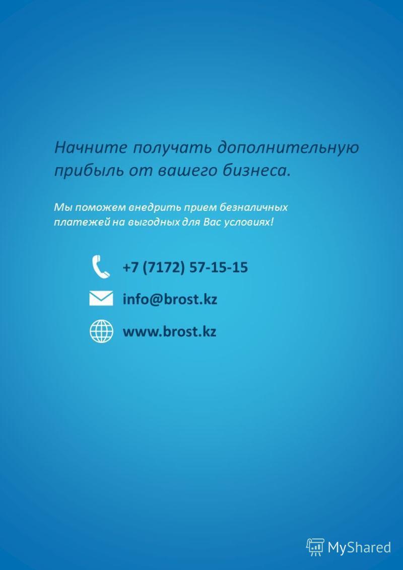 Начните получать дополнительную прибыль от вашего бизнеса. Мы поможем внедрить прием безналичных платежей на выгодных для Вас условиях! +7 (7172) 57-15-15 info@brost.kz www.brost.kz