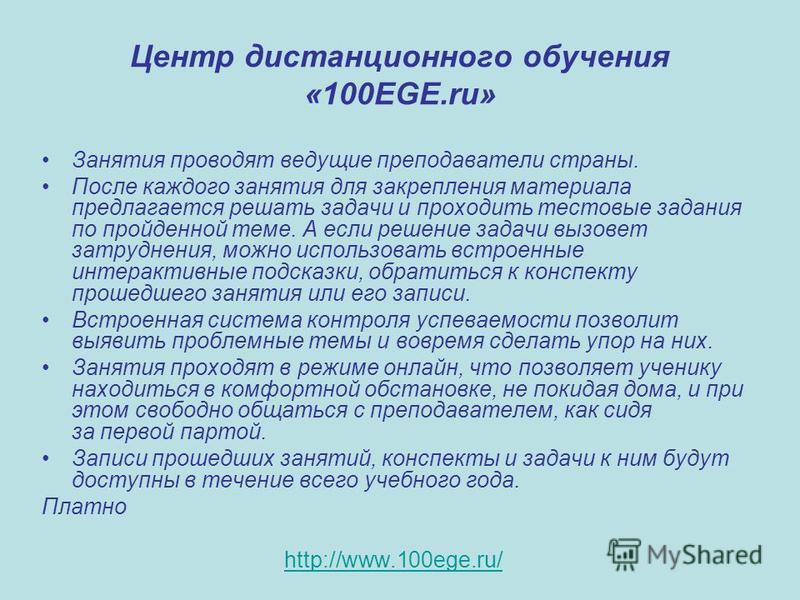 Центр дистанционного обучения «100EGE.ru» Занятия проводят ведущие преподаватели страны. После каждого занятия для закрепления материала предлагается решать задачи и проходить тестовые задания по пройденной теме. А если решение задачи вызовет затрудн