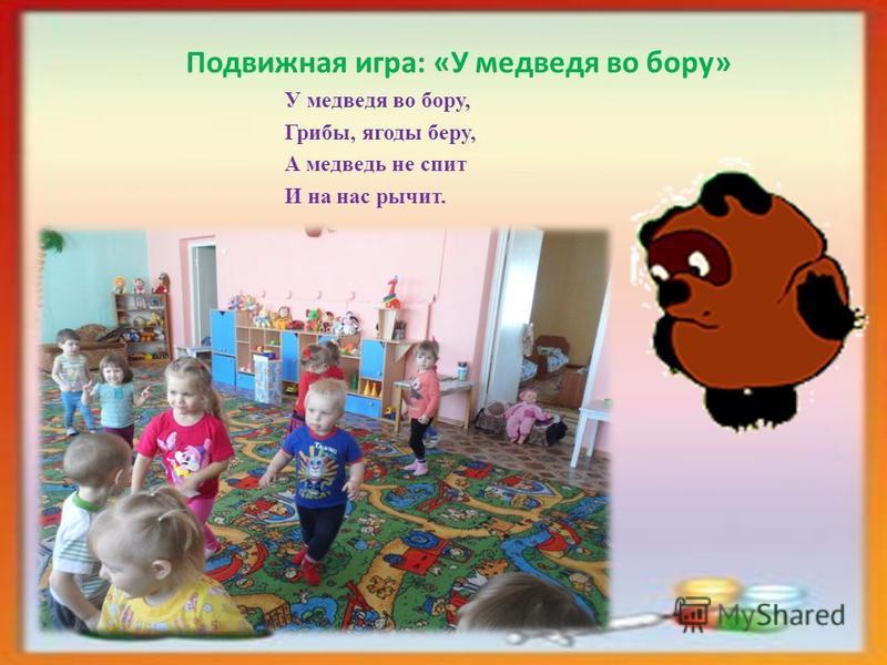 Подвижная игра: «У медведя во бору» У медведя во бору, Грибы, ягоды беру, А медведь не спит И на нас рычит.