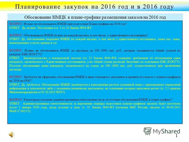 Планирование закупок на 2016 год и в 2016 году ВОПРОС: Нужно ли обосновывать НМЦК при подготовке Плана-графика на 2016 год? ОТВЕТ: Да, нужно. Это указано в п. 1 ст. 22 Закона 44-ФЗ. ВОПРОС: Обосновывать НМЦК нужно по каждой закупке, в том числе, у ед