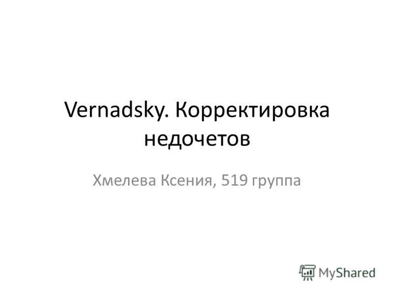 Vernadsky. Корректировка недочетов Хмелева Ксения, 519 группа