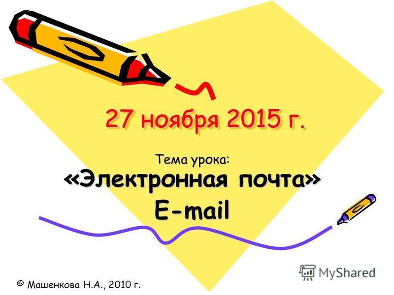 27 ноября 2015 г.27 ноября 2015 г.27 ноября 2015 г.27 ноября 2015 г. Тема урока: «Электронная почта» E-mail © Машенкова Н.А., 2010 г.
