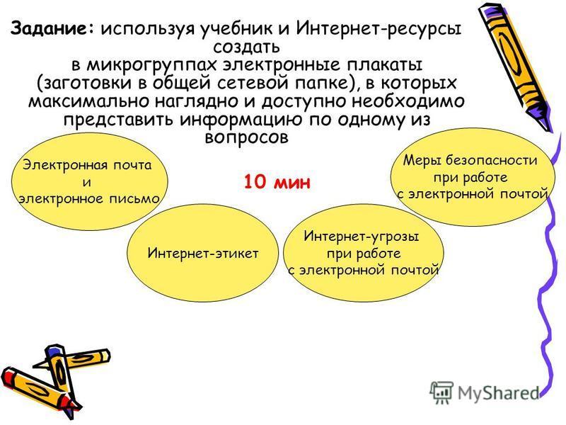 Задание: используя учебник и Интернет-ресурсы создать в микрогруппах электронные плакаты (заготовки в общей сетевой папке), в которых максимально наглядно и доступно необходимо представить информацию по одному из вопросов 10 мин Электронная почта и э
