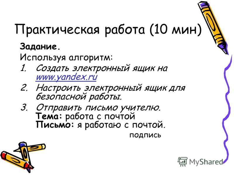 Практическая работа (10 мин) Задание. Используя алгоритм: 1. Создать электронный ящик на www.yandex.ru www.yandex.ru 2. Настроить электронный ящик для безопасной работы. 3. Отправить письмо учителю. Тема: работа с почтой Письмо: я работаю с почтой. п