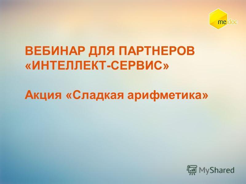 ВЕБИНАР ДЛЯ ПАРТНЕРОВ «ИНТЕЛЛЕКТ-СЕРВИС» Акция «Сладкая арифметика»