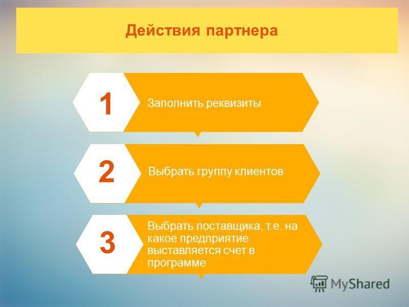 Действия партнера 1 Заполнить реквизиты Выбрать группу клиентов 2 Выбрать поставщика, т.е. на какое предприятие выставляется счет в программе 3