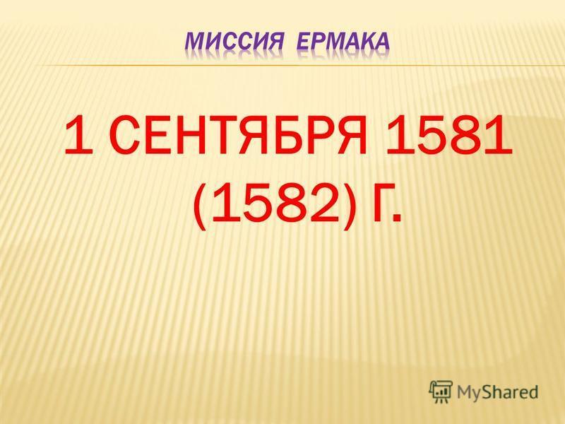 1 СЕНТЯБРЯ 1581 (1582) Г.