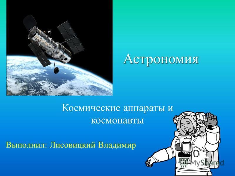 Астрономия Космические аппараты и космонавты Выполнил: Лисовицкий Владимир