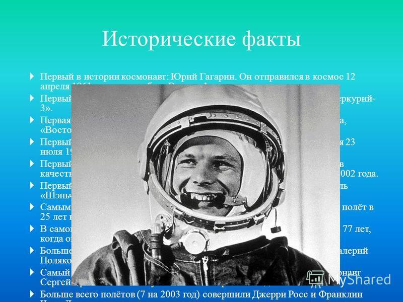 Исторические факты Первый в истории космонавт: Юрий Гагарин. Он отправился в космос 12 апреля 1961 года на корабле «Восток-1». Первый американский астронавт: Алан Шепард. 5 мая 1961 года, «Меркурий- 3». Первая женщина-космонавт: Валентина Терешкова,