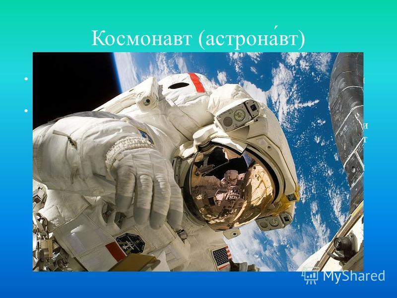 Космонавт ( астрона́вт ) Человек, проводящий испытания и эксплуатацию космической техники в космическом полёте Понятие космического полёта в разных странах различно. Согласно классификации Международной федерации аэронавтики (ФАИ), космическим считае