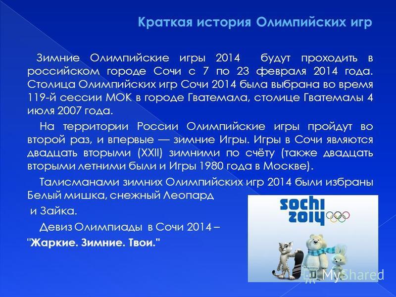 Зимние Олимпийские игры 2014 будут проходить в российском городе Сочи с 7 по 23 февраля 2014 года. Столица Олимпийских игр Сочи 2014 была выбрана во время 119-й сессии МОК в городе Гватемала, столице Гватемалы 4 июля 2007 года. На территории России О