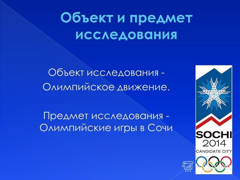 Объект исследования - Олимпийское движение. Предмет исследования - Олимпийские игры в Сочи