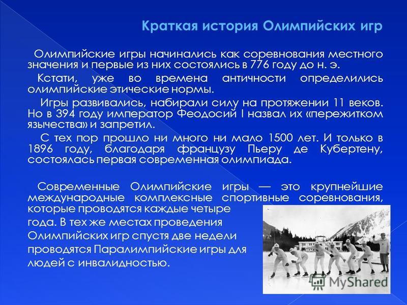 Краткая история Олимпийских игр Олимпийские игры начинались как соревнования местного значения и первые из них состоялись в 776 году до н. э. Кстати, уже во времена античности определились олимпийские этические нормы. Игры развивались, набирали силу