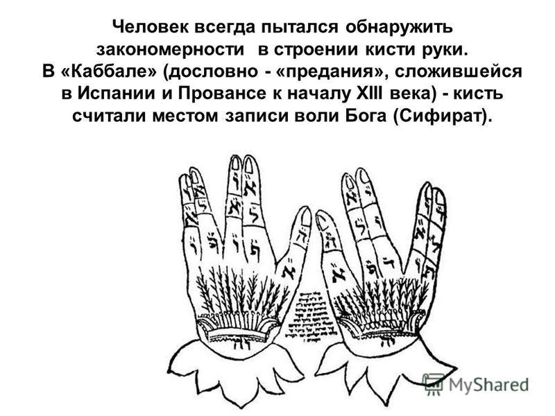 Человек всегда пытался обнаружить закономерности в строении кисти руки. В «Каббале» (дословно - «предания», сложившейся в Испании и Провансе к началу XIII века) - кисть считали местом записи воли Бога (Сифират).