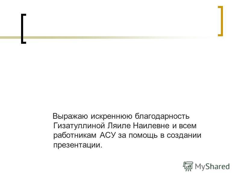 Выражаю искреннюю благодарность Гизатуллиной Ляиле Наилевне и всем работникам АСУ за помощь в создании презентации.