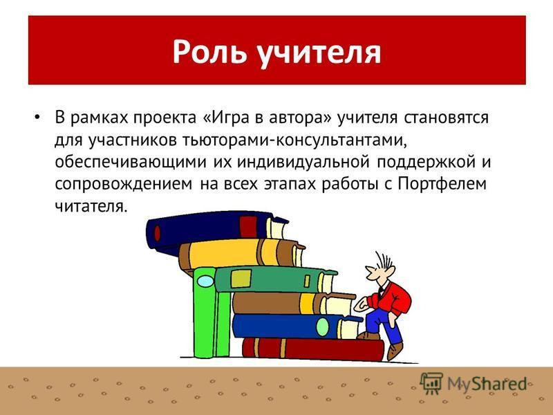 В рамках проекта «Игра в автора» учителя становятся для участников тьюторами-консультантами, обеспечивающими их индивидуальной поддержкой и сопровождением на всех этапах работы с Портфелем читателя. Роль учителя