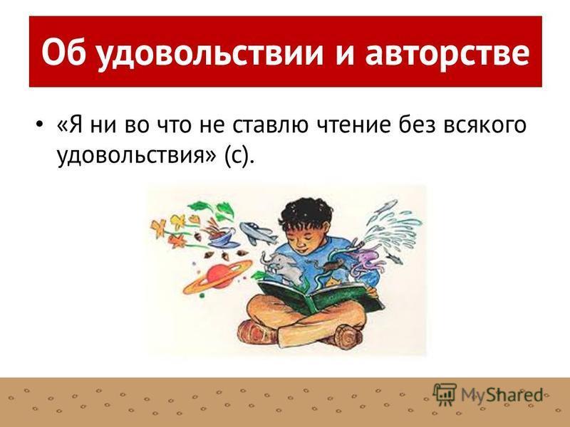«Я ни во что не ставлю чтение без всякого удовольствия» (с). Об удовольствии и авторстве