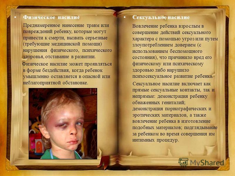 Физическое насилие Преднамеренное нанесение травм или повреждений ребенку, которые могут привести к смерти, вызвать серьезные (требующие медицинской помощи) нарушения физического, психического здоровья, отставание в развитии. Физическое насилие может