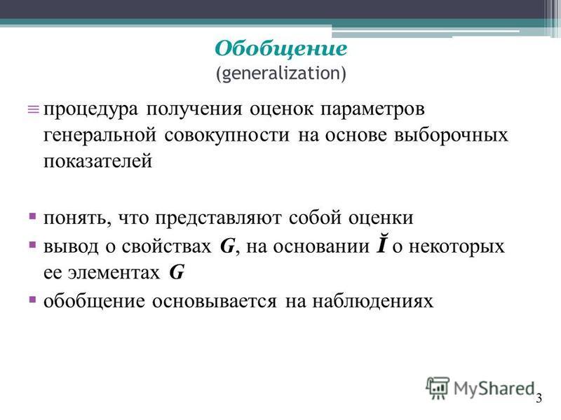 Обобщение (generalization) процедура получения оценок параметров генеральной совокупности на основе выборочных показателей понять, что представляют собой оценки вывод о свойствах G, на основании Ĭ о некоторых ее элементах G обобщение основывается на
