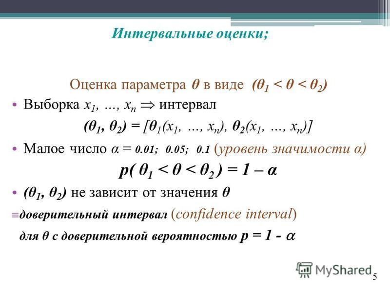 Оценка параметра θ в виде (θ 1 < θ < θ 2 ) Выборка x 1, …, x n интервал (θ 1, θ 2 ) = [θ 1 (x 1, …, x n ), θ 2 (x 1, …, x n )] Малое число α = 0.01; 0.05; 0.1 (уровень значимости α) p( θ 1 < θ < θ 2 ) = 1 – α (θ 1, θ 2 ) не зависит от значения θ дове