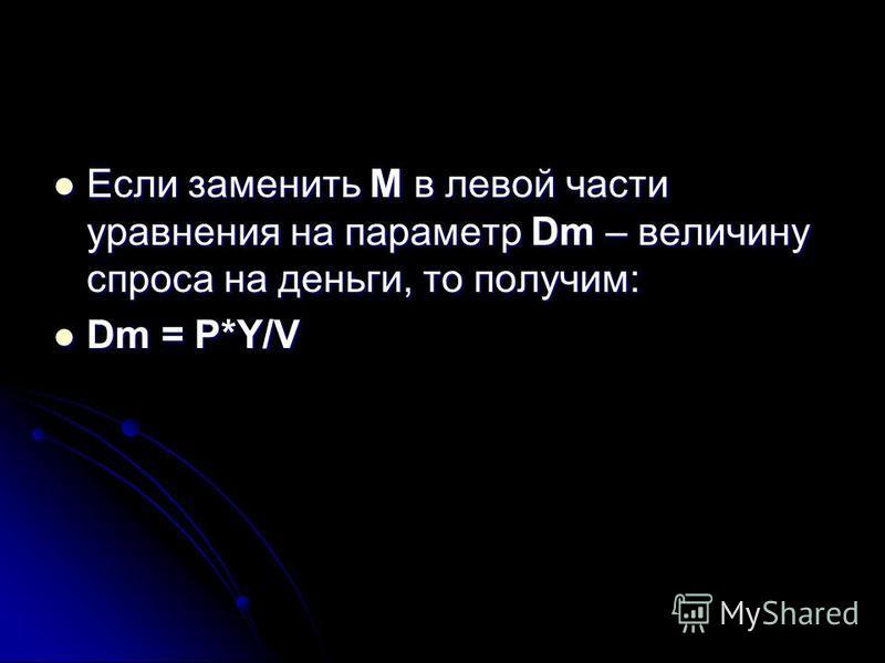 Если заменить М в левой части уравнения на параметр Dm – величину спроса на деньги, то получим: Если заменить М в левой части уравнения на параметр Dm – величину спроса на деньги, то получим: Dm = P*Y/V Dm = P*Y/V