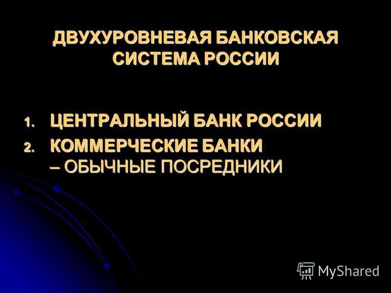 ДВУХУРОВНЕВАЯ БАНКОВСКАЯ СИСТЕМА РОССИИ 1. ЦЕНТРАЛЬНЫЙ БАНК РОССИИ 2. КОММЕРЧЕСКИЕ БАНКИ – ОБЫЧНЫЕ ПОСРЕДНИКИ