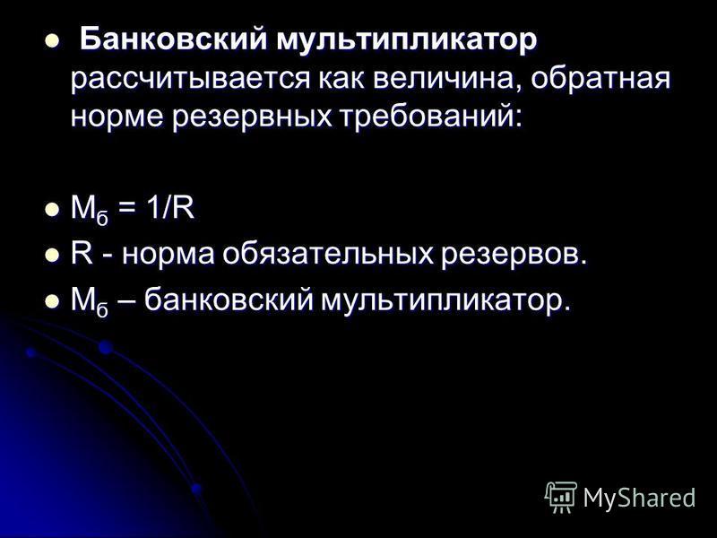 Банковский мультипликатор рассчитывается как величина, обратная норме резервных требований: Банковский мультипликатор рассчитывается как величина, обратная норме резервных требований: М б = 1/R М б = 1/R R - норма обязательных резервов. R - норма обя