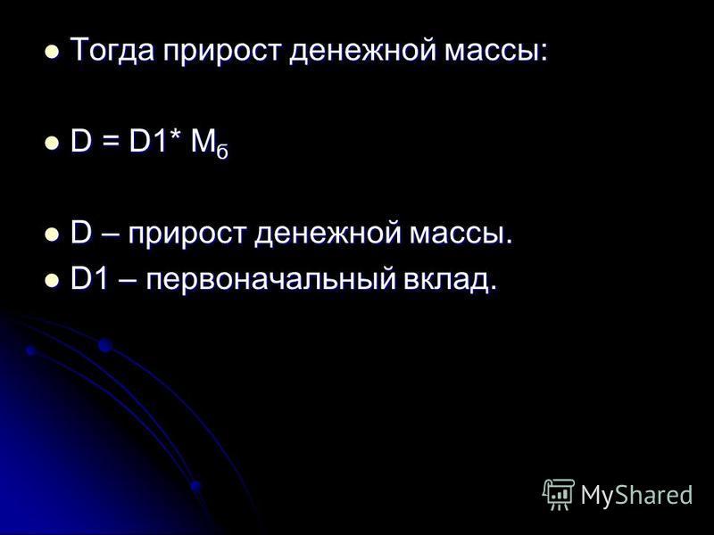 Тогда прирост денежной массы: Тогда прирост денежной массы: D = D1* М б D = D1* М б D – прирост денежной массы. D – прирост денежной массы. D1 – первоначальный вклад. D1 – первоначальный вклад.