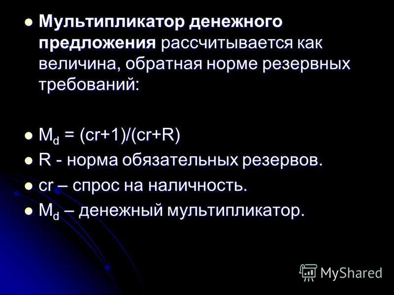 Мультипликатор денежного предложения рассчитывается как величина, обратная норме резервных требований: Мультипликатор денежного предложения рассчитывается как величина, обратная норме резервных требований: М d = (cr+1)/(cr+R) М d = (cr+1)/(cr+R) R -