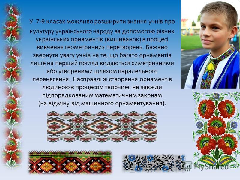 У 7-9 класах можливо розширити знання учнів про культуру українського народу за допомогою різних українських орнаментів (вишиванок) в процесі вивчення геометричних перетворень. Бажано звернути увагу учнів на те, що багато орнаментів лише на перший по