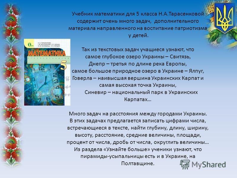 Учебник математики для 5 класса Н.А.Тарасенковой содержит очень много задач, дополнительного материала направленного на воспитание патриотизма у детей. Так из текстовых задач учащиеся узнают, что самое глубокое озеро Украины – Свитязь, Днепр – третья