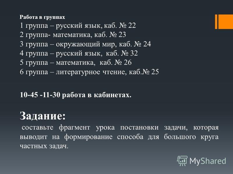 Работа в группах 1 группа – русский язык, каб. 22 2 группа- математика, каб. 23 3 группа – окружающий мир, каб. 24 4 группа – русский язык, каб. 32 5 группа – математика, каб. 26 6 группа – литературное чтение, каб. 25 10-45 -11-30 работа в кабинетах